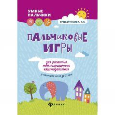 Книга Феникс «Пальчиковые игры для развития межполушарного взаимодействия у малышей от 0 до 3 лет» 0+