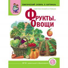 Фрукты. Овощи. МИР РАСТЕНИЙ И ГРИБОВ. Тематический картинный материал с вопросами, загадками, стихами. Сюжетные картинки. Опорные схемы