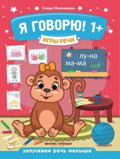 """Молчанова Е. Игры речи """"Я говорю!"""" 1+"""